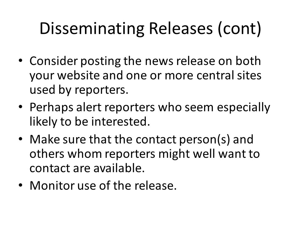 Disseminating Releases (cont) Consider posting the news release on both your website and one or more central sites used by reporters.