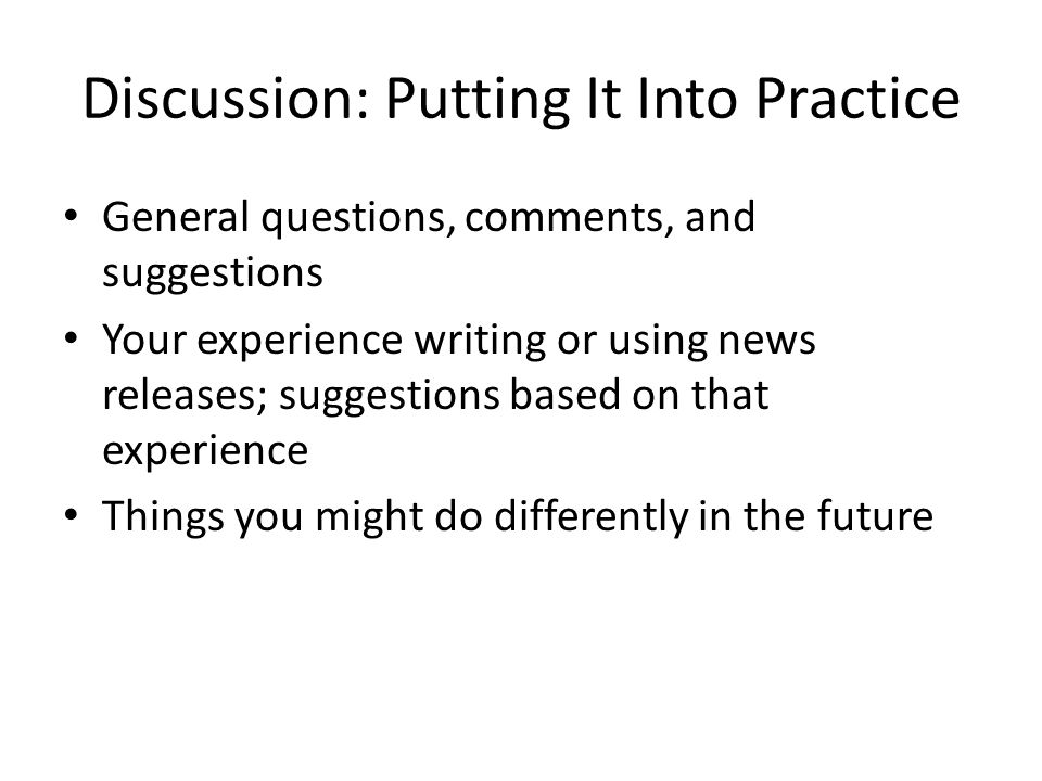 Discussion: Putting It Into Practice General questions, comments, and suggestions Your experience writing or using news releases; suggestions based on that experience Things you might do differently in the future