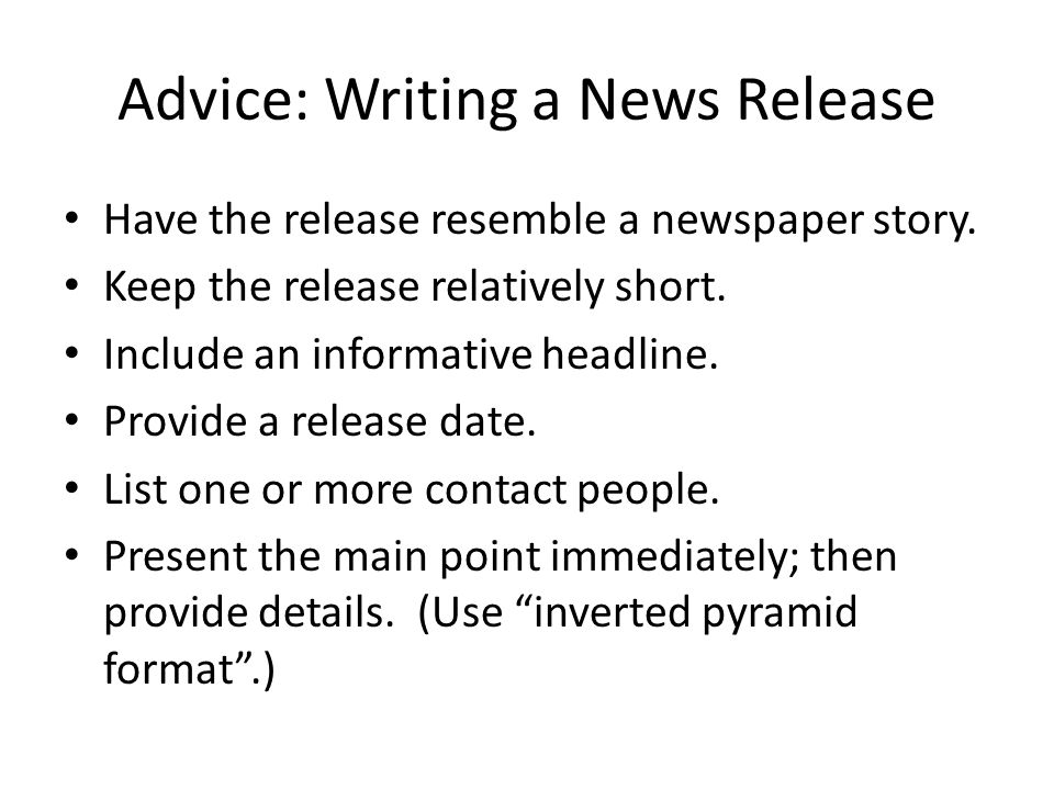 Advice: Writing a News Release Have the release resemble a newspaper story.