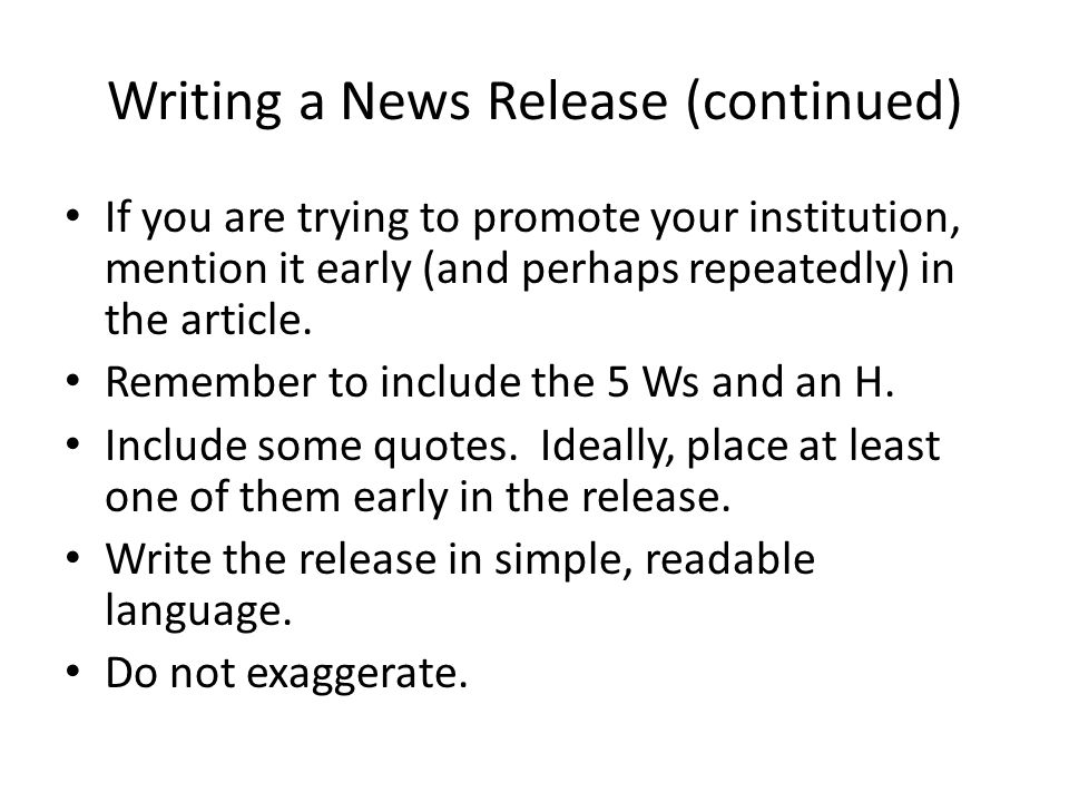 Writing a News Release (continued) If you are trying to promote your institution, mention it early (and perhaps repeatedly) in the article.