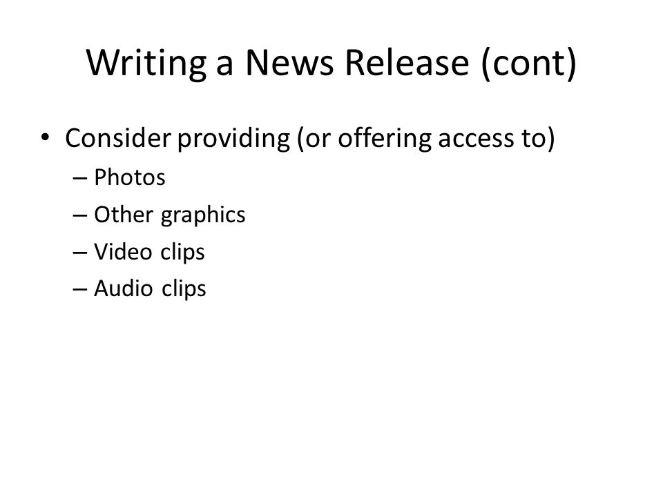 Writing a News Release (cont) Consider providing (or offering access to) – Photos – Other graphics – Video clips – Audio clips