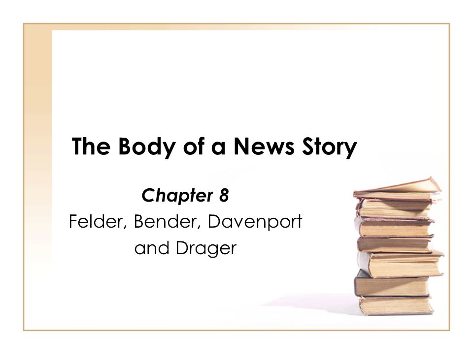 The Body of a News Story Chapter 8 Felder, Bender, Davenport and Drager