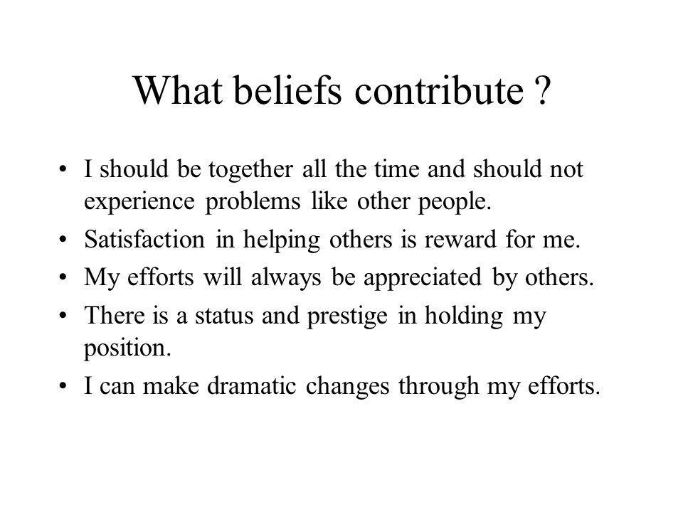 What beliefs contribute ? I should be together all the time and should not experience problems like other people. Satisfaction in helping others is re