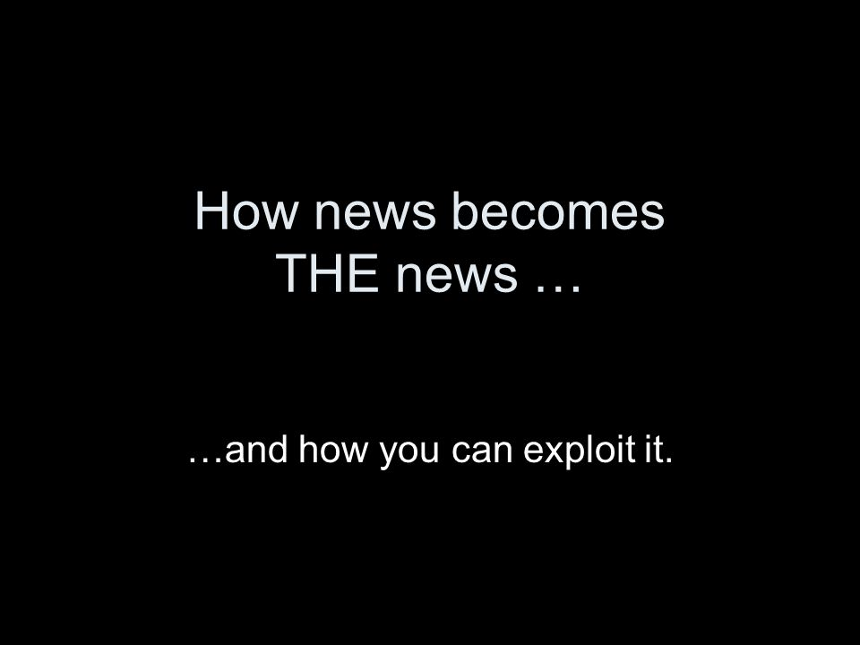 How news becomes THE news … …and how you can exploit it.