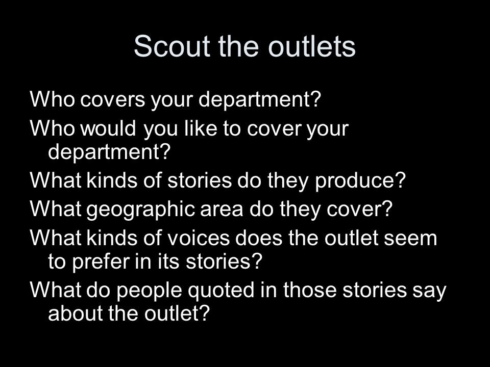 Scout the outlets Who covers your department? Who would you like to cover your department? What kinds of stories do they produce? What geographic area