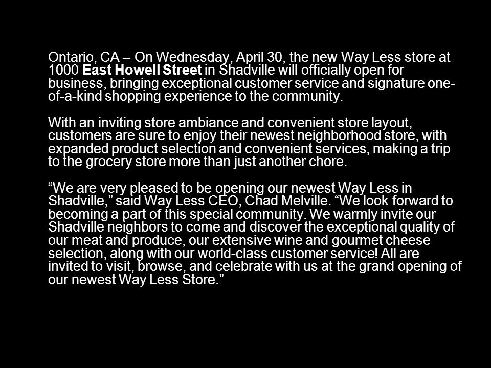 Ontario, CA – On Wednesday, April 30, the new Way Less store at 1000 East Howell Street in Shadville will officially open for business, bringing exceptional customer service and signature one- of-a-kind shopping experience to the community.