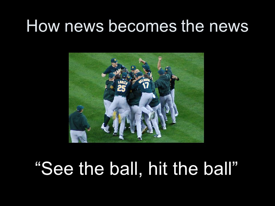 How news becomes the news See the ball, hit the ball