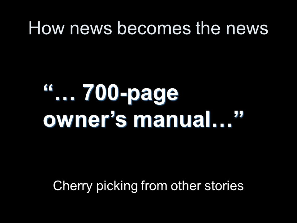 How news becomes the news Cherry picking from other stories … 700-page owners manual…