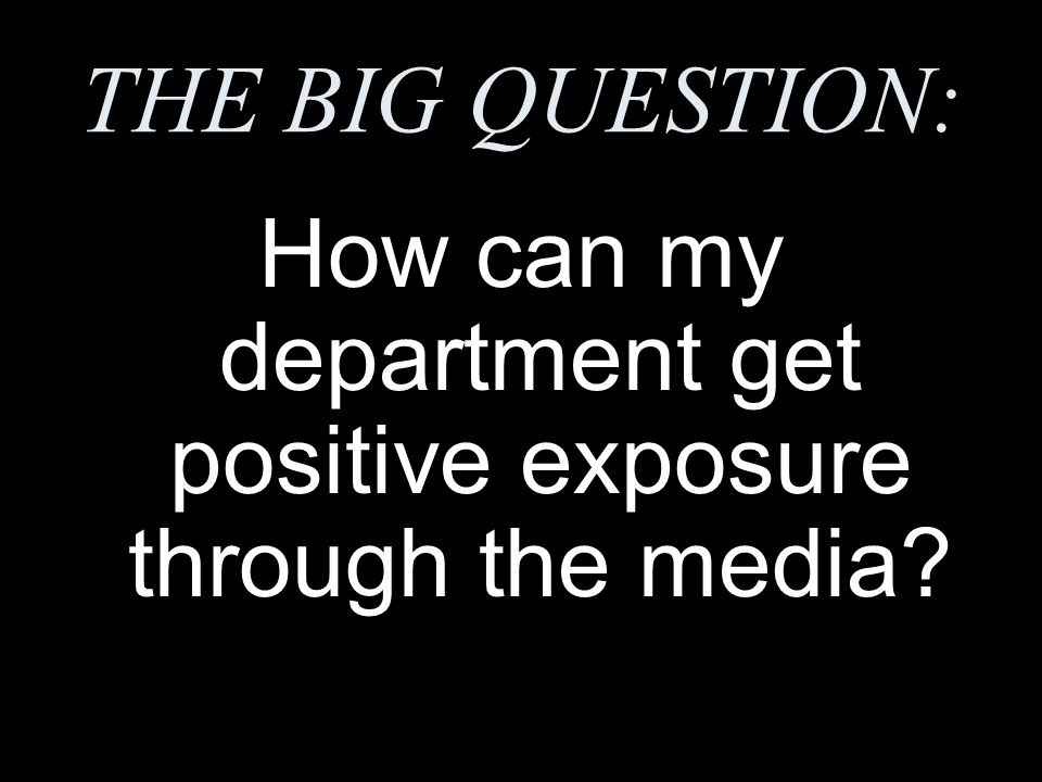 THE BIG QUESTION: How can my department get positive exposure through the media?