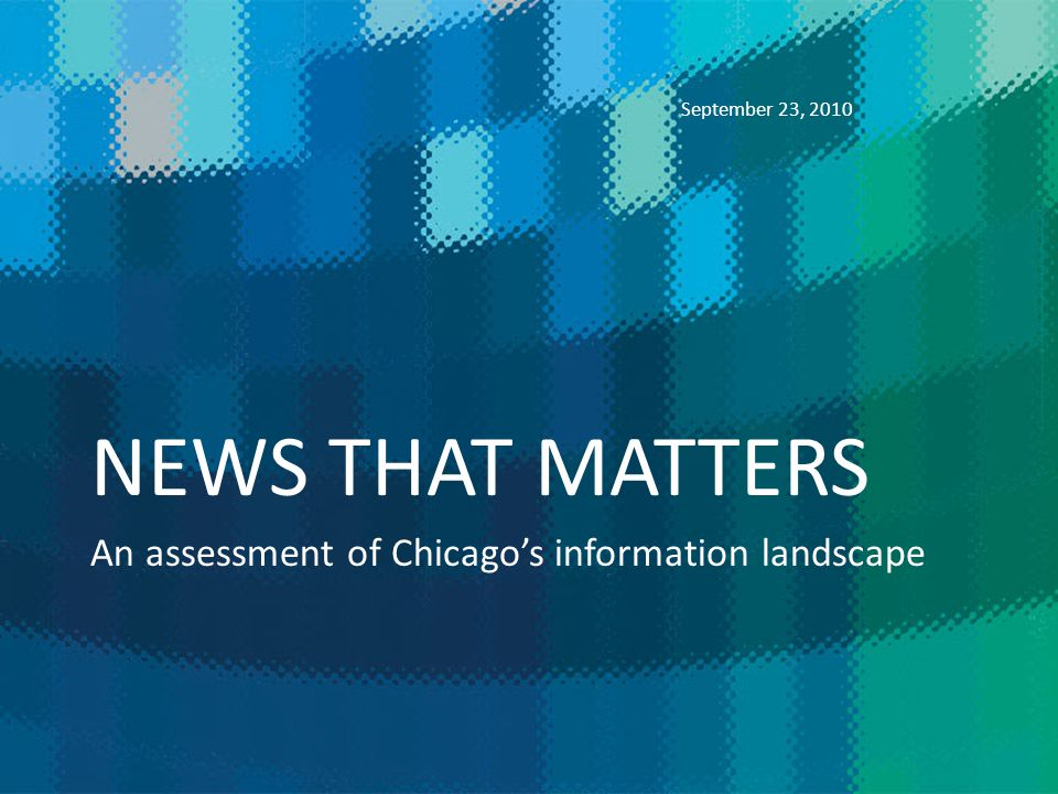 NEWS THAT MATTERS An assessment of Chicagos information landscape September 23, 2010