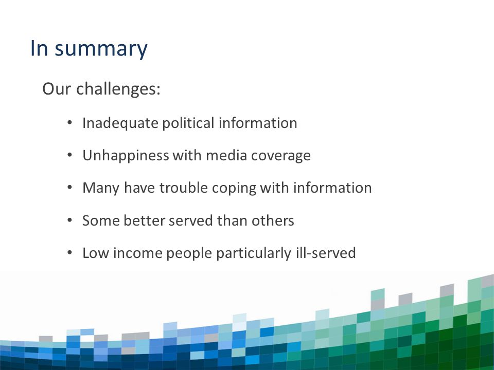 NEWS THAT MATTERS Our challenges: Inadequate political information Unhappiness with media coverage Many have trouble coping with information Some better served than others Low income people particularly ill-served In summary