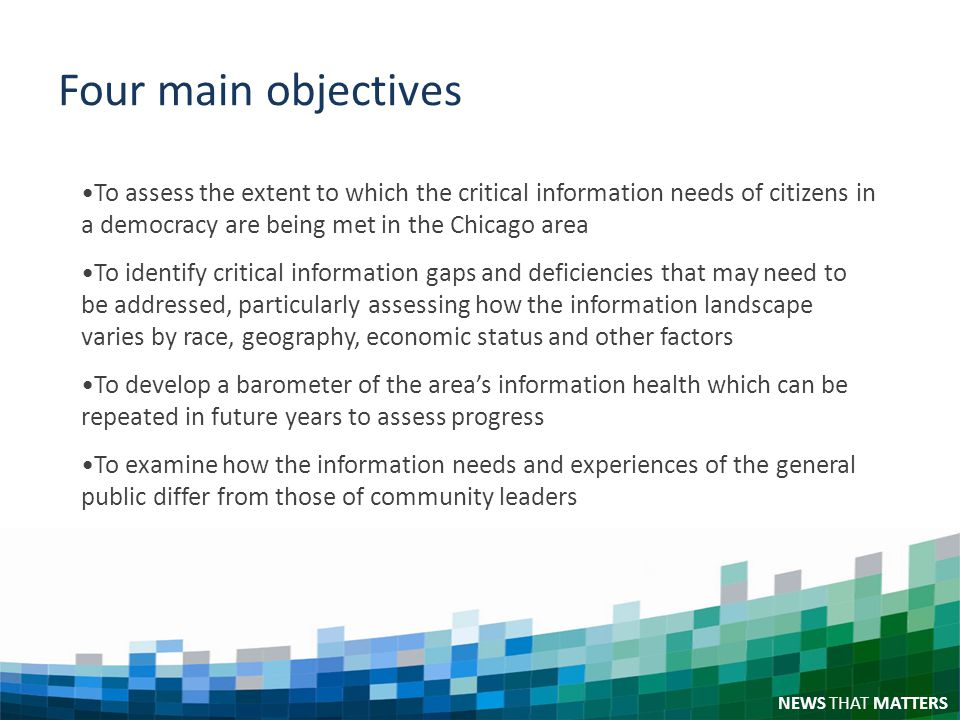 NEWS THAT MATTERS Four main objectives To assess the extent to which the critical information needs of citizens in a democracy are being met in the Chicago area To identify critical information gaps and deficiencies that may need to be addressed, particularly assessing how the information landscape varies by race, geography, economic status and other factors To develop a barometer of the areas information health which can be repeated in future years to assess progress To examine how the information needs and experiences of the general public differ from those of community leaders