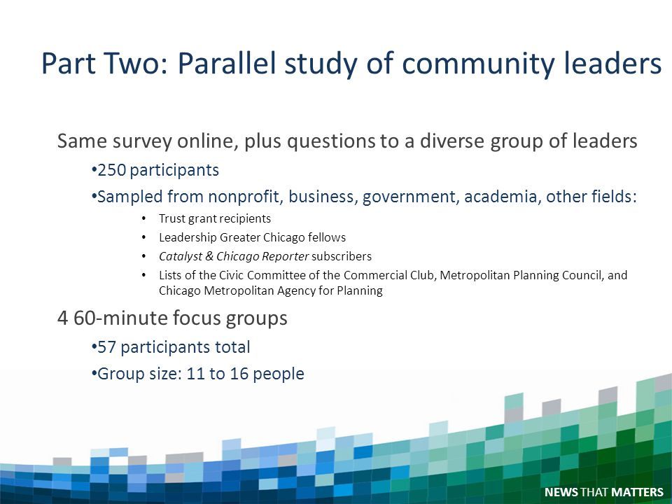 NEWS THAT MATTERS Part Two: Parallel study of community leaders Same survey online, plus questions to a diverse group of leaders 250 participants Sampled from nonprofit, business, government, academia, other fields: Trust grant recipients Leadership Greater Chicago fellows Catalyst & Chicago Reporter subscribers Lists of the Civic Committee of the Commercial Club, Metropolitan Planning Council, and Chicago Metropolitan Agency for Planning 4 60-minute focus groups 57 participants total Group size: 11 to 16 people