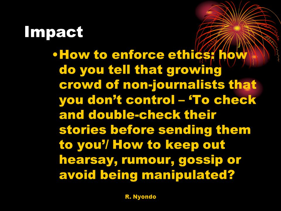 R. Nyondo Impact How to enforce ethics: how do you tell that growing crowd of non-journalists that you dont control – To check and double-check their