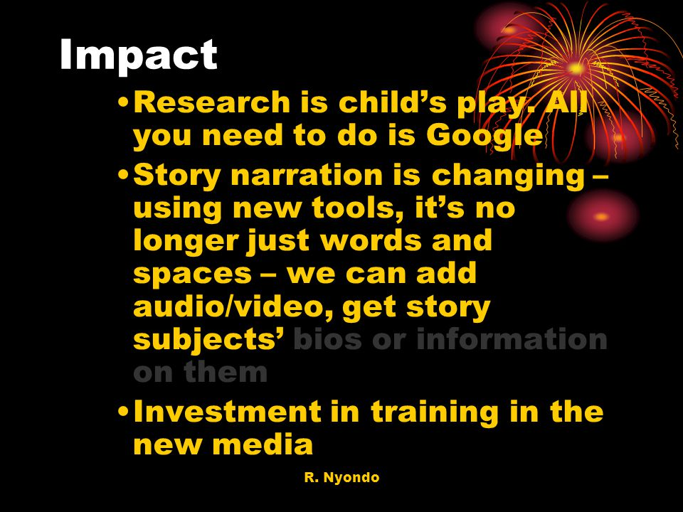 R. Nyondo Impact Research is childs play. All you need to do is Google Story narration is changing – using new tools, its no longer just words and spa
