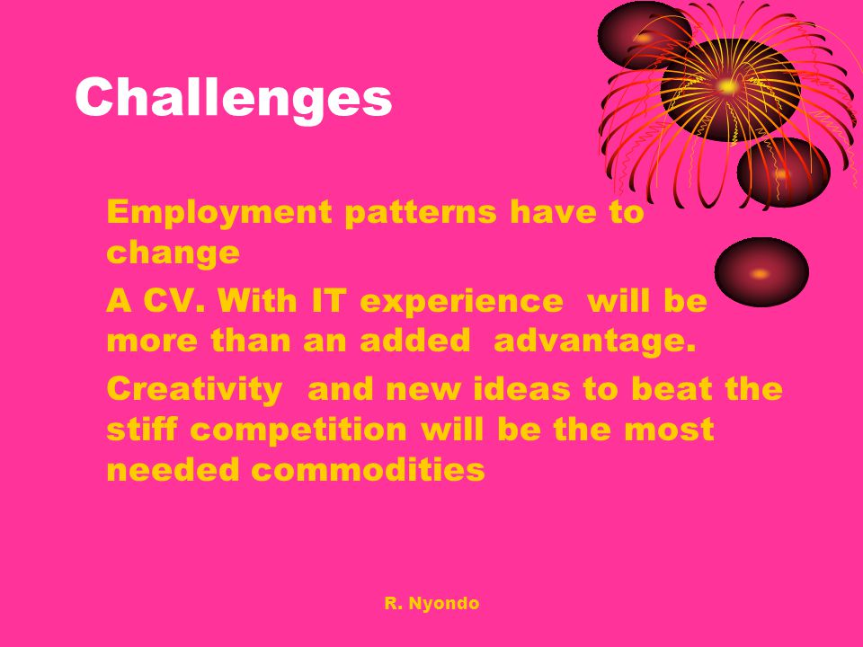 R. Nyondo Challenges Employment patterns have to change A CV. With IT experience will be more than an added advantage. Creativity and new ideas to bea