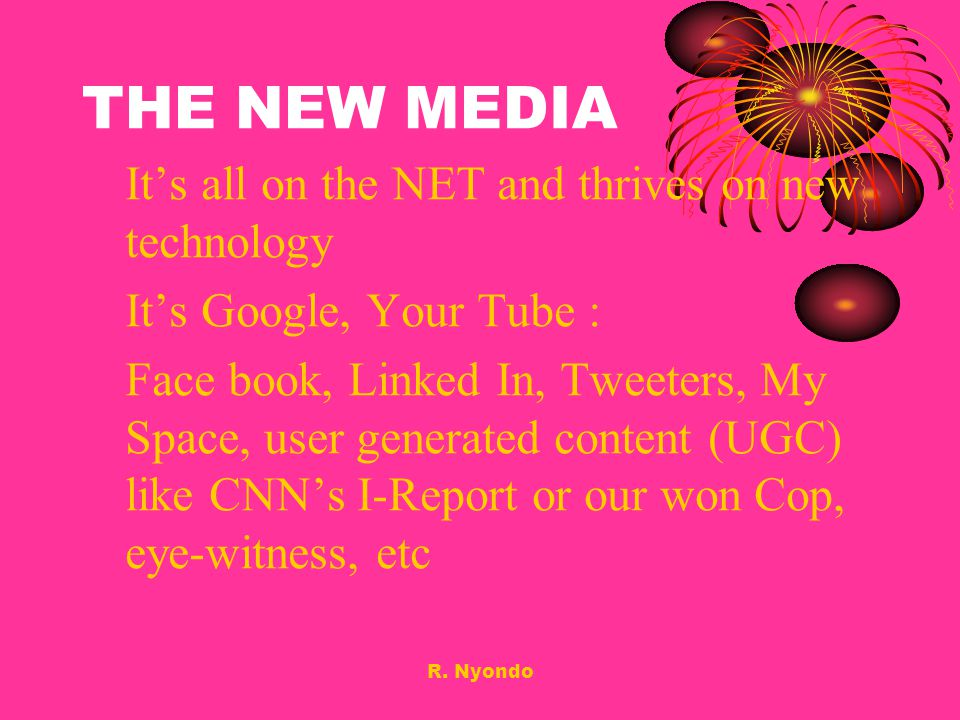 R. Nyondo THE NEW MEDIA Its all on the NET and thrives on new technology Its Google, Your Tube : Face book, Linked In, Tweeters, My Space, user genera