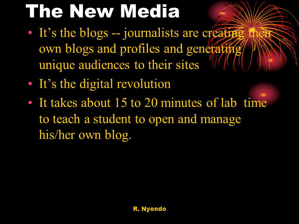 R. Nyondo The New Media Its the blogs -- journalists are creating their own blogs and profiles and generating unique audiences to their sites Its the
