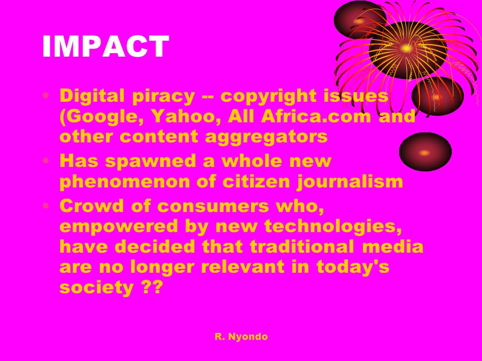 R. Nyondo IMPACT Digital piracy -- copyright issues (Google, Yahoo, All Africa.com and other content aggregators Has spawned a whole new phenomenon of