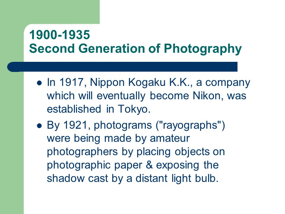 1900-1935 Second Generation of Photography In 1917, Nippon Kogaku K.K., a company which will eventually become Nikon, was established in Tokyo. By 192