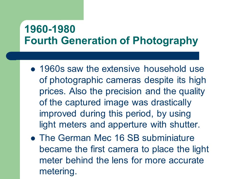 1960-1980 Fourth Generation of Photography 1960s saw the extensive household use of photographic cameras despite its high prices. Also the precision a