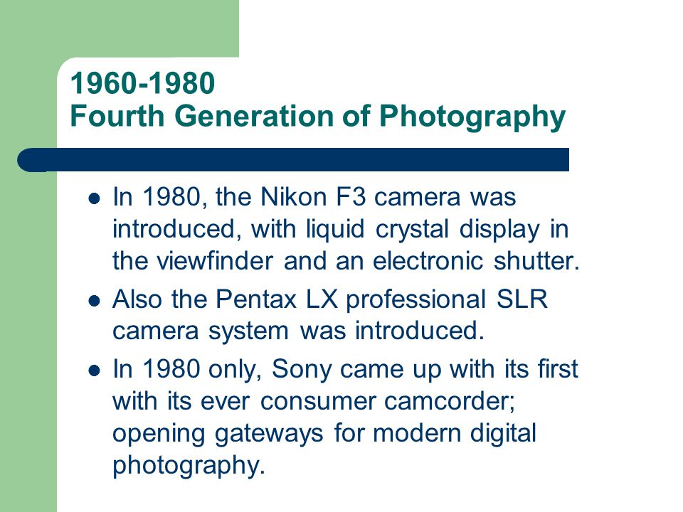 1960-1980 Fourth Generation of Photography In 1980, the Nikon F3 camera was introduced, with liquid crystal display in the viewfinder and an electroni