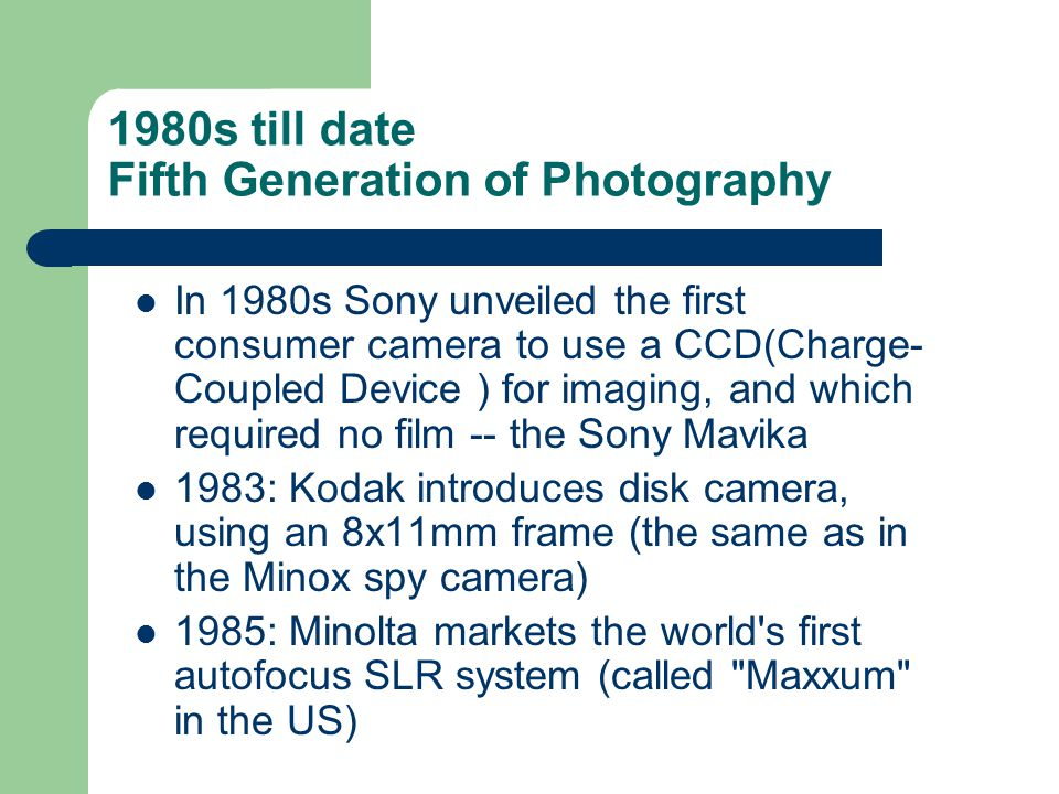 1980s till date Fifth Generation of Photography In 1980s Sony unveiled the first consumer camera to use a CCD(Charge- Coupled Device ) for imaging, an