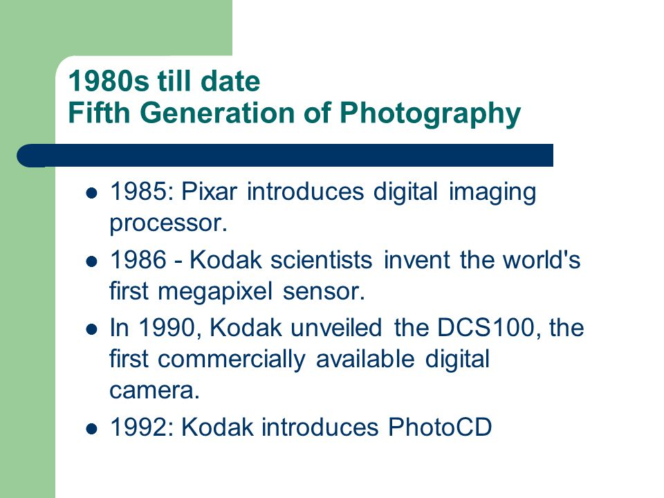 1980s till date Fifth Generation of Photography 1985: Pixar introduces digital imaging processor. 1986 - Kodak scientists invent the world's first meg