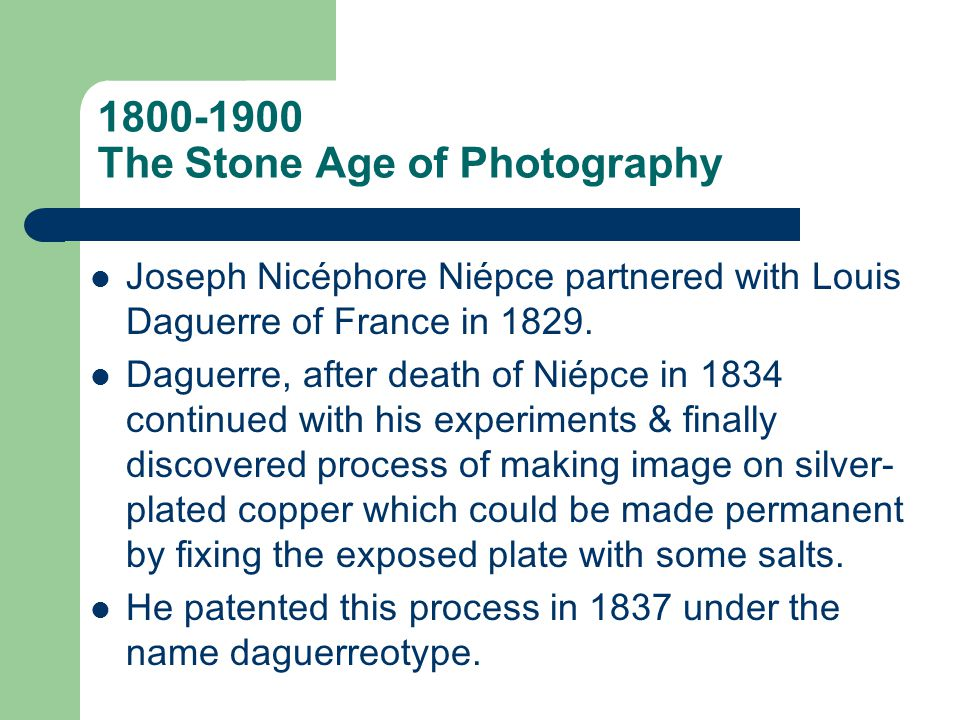 1800-1900 The Stone Age of Photography Meanwhile, by 1834, Henry Fox Talbot also created a permanent (negative) image using paper soaked in silver chloride & fixed with a salt solution.