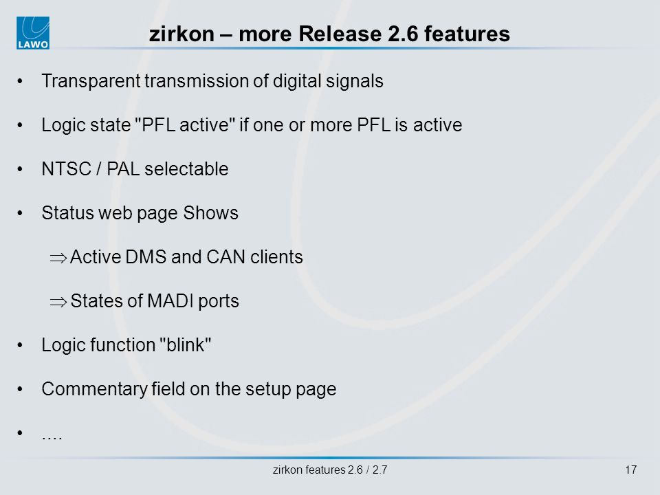 zirkon features 2.6 / 2.717 zirkon – more Release 2.6 features Transparent transmission of digital signals Logic state PFL active if one or more PFL is active NTSC / PAL selectable Status web page Shows Active DMS and CAN clients States of MADI ports Logic function blink Commentary field on the setup page....