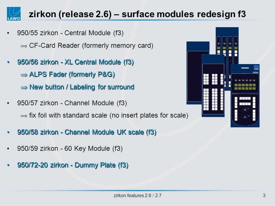 zirkon features 2.6 / 2.73 zirkon (release 2.6) – surface modules redesign f3 950/55 zirkon - Central Module (f3) CF-Card Reader (formerly memory card) 950/56 zirkon - XL Central Module (f3)950/56 zirkon - XL Central Module (f3) ALPS Fader (formerly P&G) ALPS Fader (formerly P&G) New button / Labeling for surround New button / Labeling for surround 950/57 zirkon - Channel Module (f3) fix foil with standard scale (no insert plates for scale) 950/58 zirkon - Channel Module UK scale (f3)950/58 zirkon - Channel Module UK scale (f3) 950/59 zirkon - 60 Key Module (f3) 950/72-20 zirkon - Dummy Plate (f3)950/72-20 zirkon - Dummy Plate (f3)
