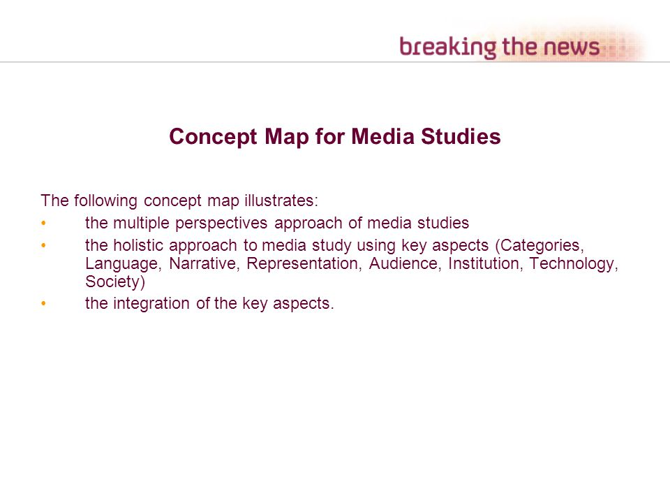 Concept Map for Media Studies The following concept map illustrates: the multiple perspectives approach of media studies the holistic approach to media study using key aspects (Categories, Language, Narrative, Representation, Audience, Institution, Technology, Society) the integration of the key aspects.