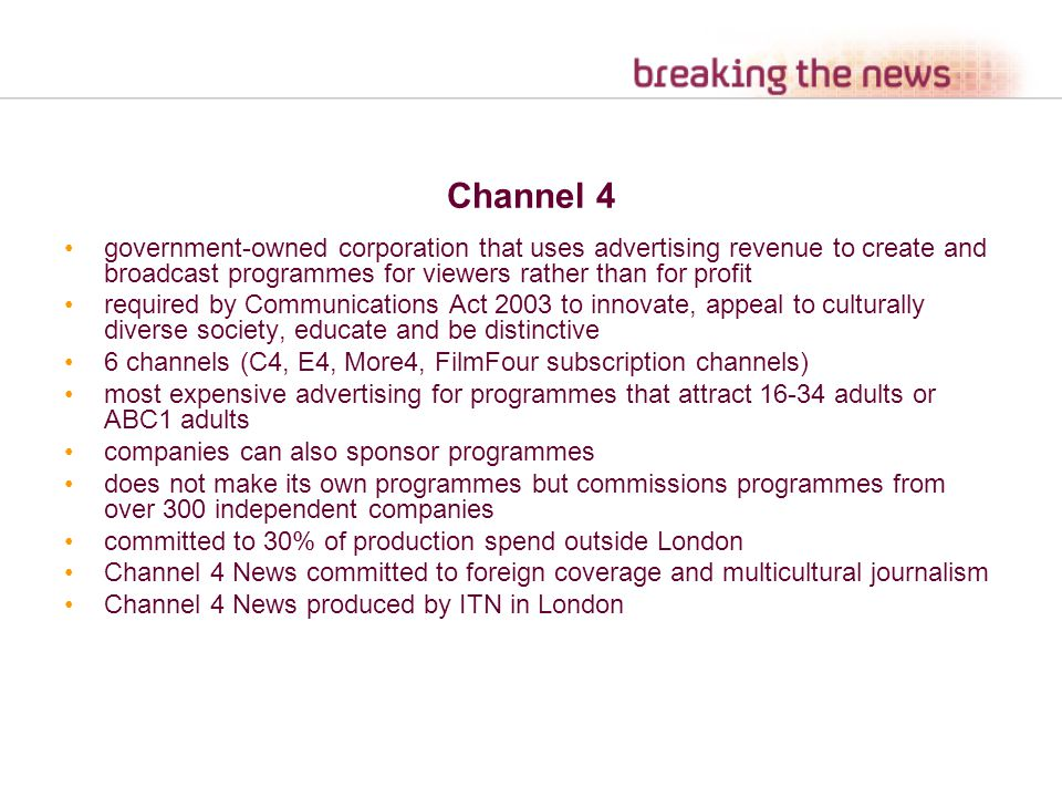 Channel 4 government-owned corporation that uses advertising revenue to create and broadcast programmes for viewers rather than for profit required by Communications Act 2003 to innovate, appeal to culturally diverse society, educate and be distinctive 6 channels (C4, E4, More4, FilmFour subscription channels) most expensive advertising for programmes that attract 16-34 adults or ABC1 adults companies can also sponsor programmes does not make its own programmes but commissions programmes from over 300 independent companies committed to 30% of production spend outside London Channel 4 News committed to foreign coverage and multicultural journalism Channel 4 News produced by ITN in London