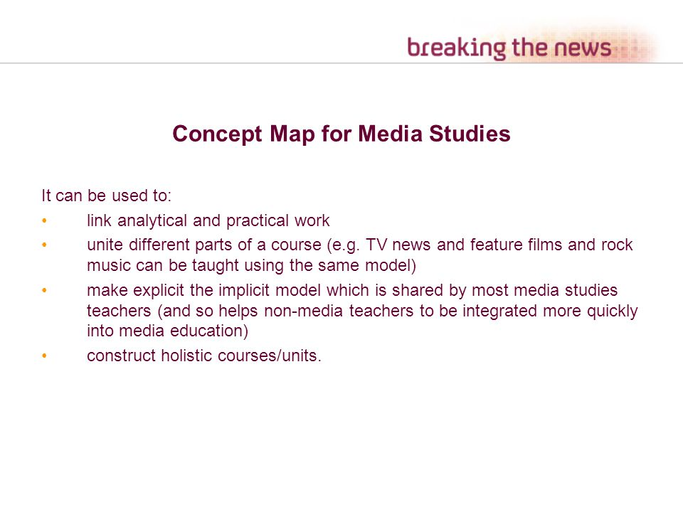 Concept Map for Media Studies It can be used to: link analytical and practical work unite different parts of a course (e.g. TV news and feature films