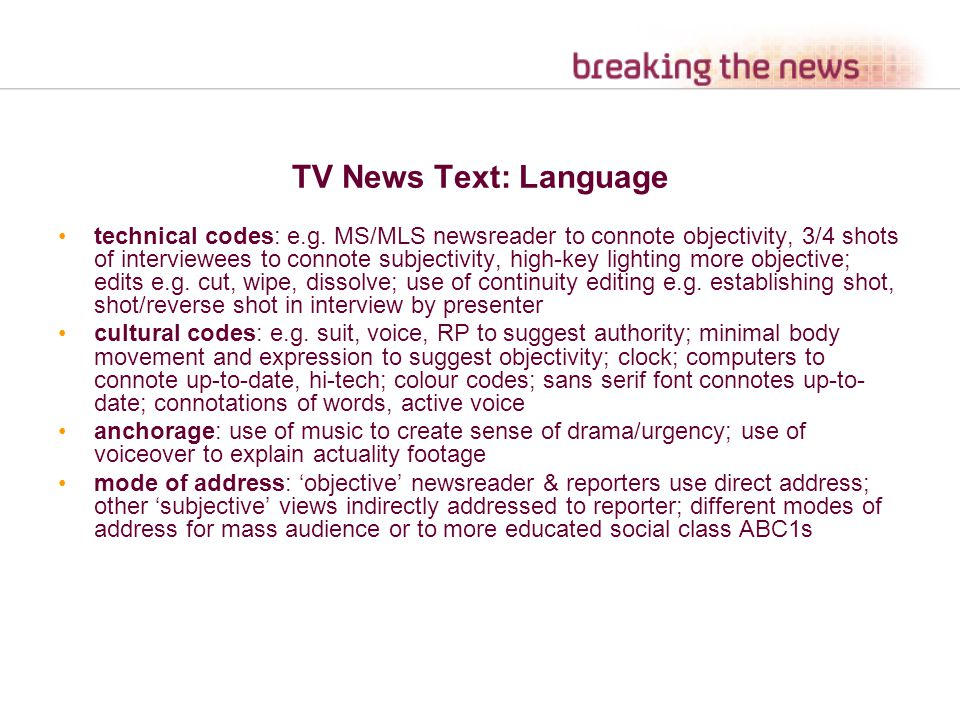 TV News Text: Language technical codes: e.g. MS/MLS newsreader to connote objectivity, 3/4 shots of interviewees to connote subjectivity, high-key lig