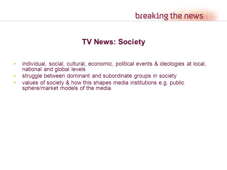 TV News: Society individual, social, cultural, economic, political events & ideologies at local, national and global levels struggle between dominant and subordinate groups in society values of society & how this shapes media institutions e.g.
