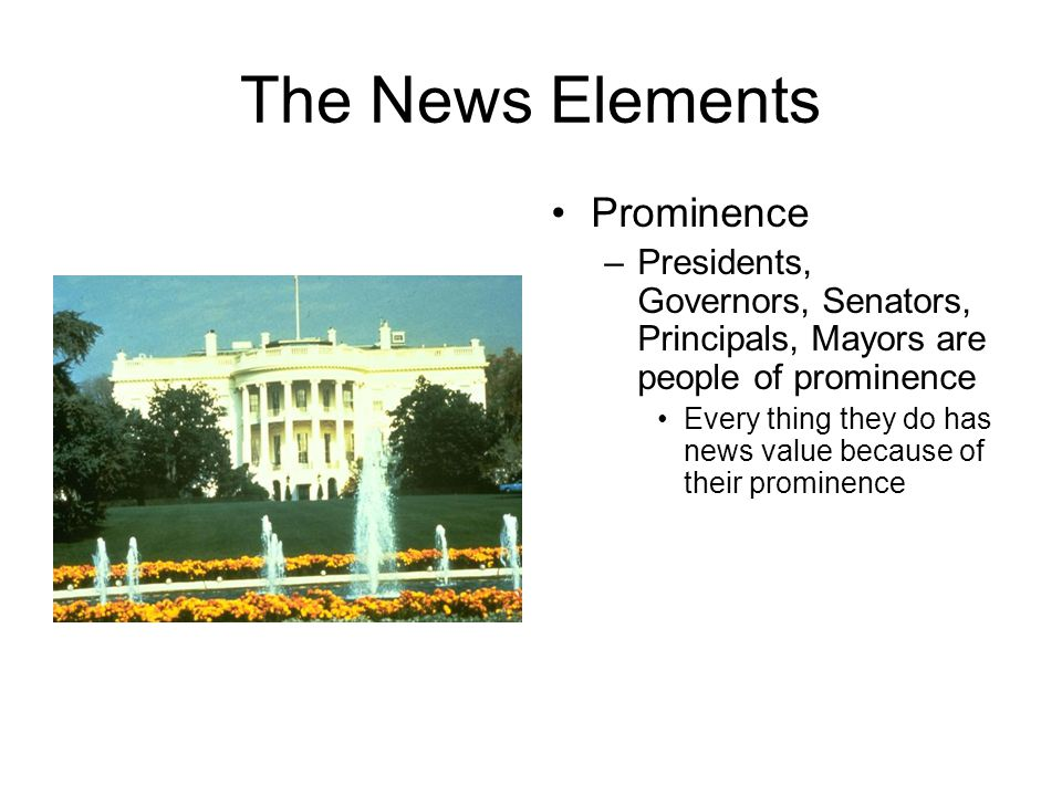 The News Elements Prominence –Presidents, Governors, Senators, Principals, Mayors are people of prominence Every thing they do has news value because of their prominence