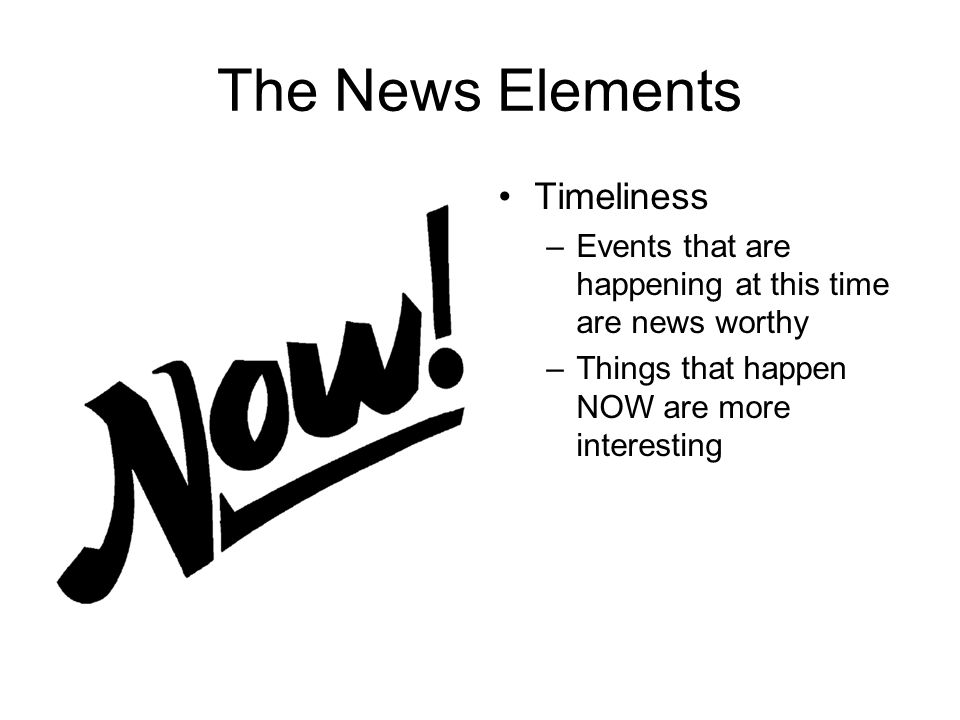 The News Elements Timeliness –Events that are happening at this time are news worthy –Things that happen NOW are more interesting