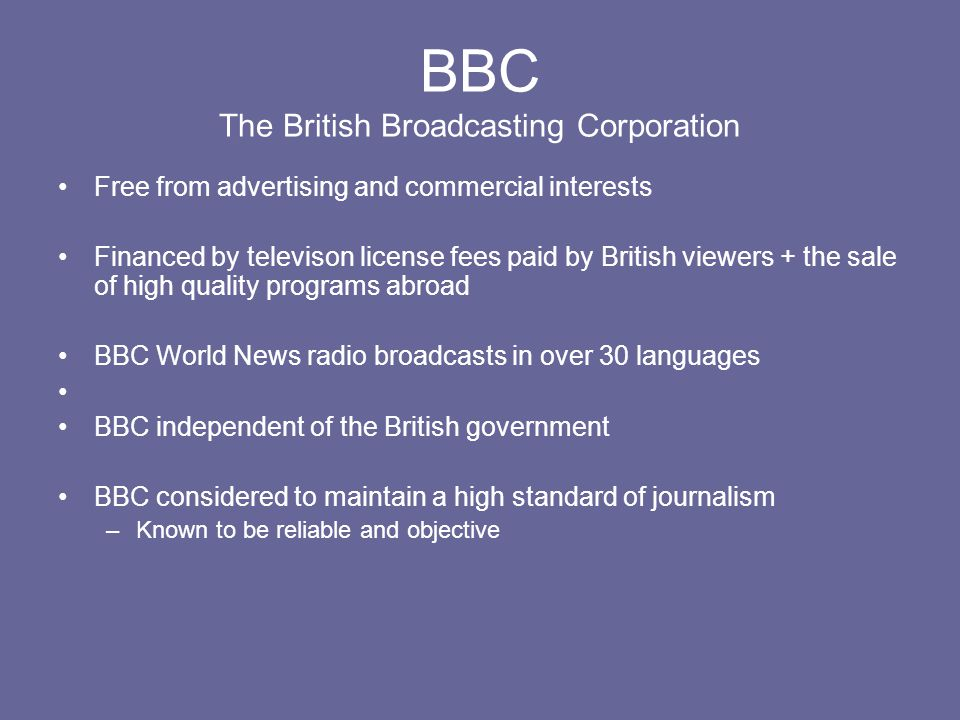 BBC The British Broadcasting Corporation Free from advertising and commercial interests Financed by televison license fees paid by British viewers + t