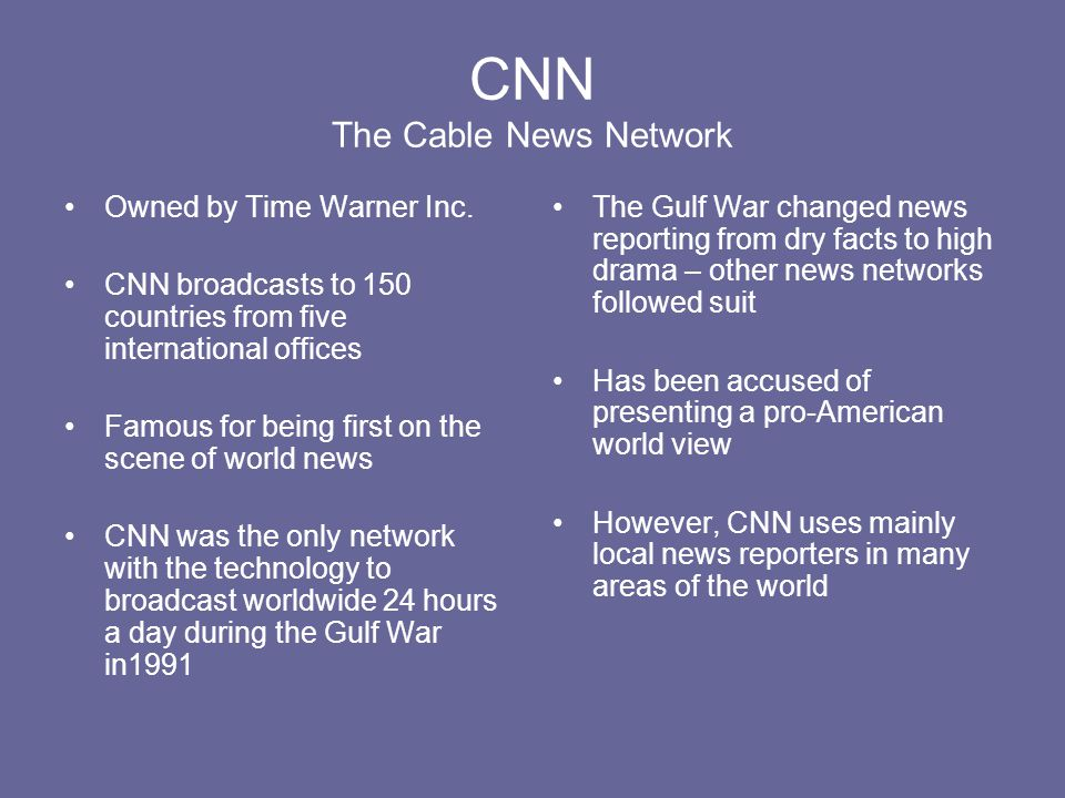 CNN The Cable News Network Owned by Time Warner Inc. CNN broadcasts to 150 countries from five international offices Famous for being first on the sce
