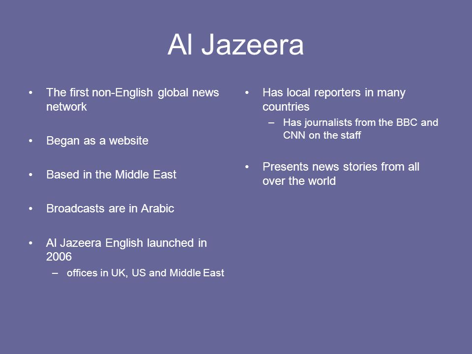Al Jazeera The first non-English global news network Began as a website Based in the Middle East Broadcasts are in Arabic Al Jazeera English launched