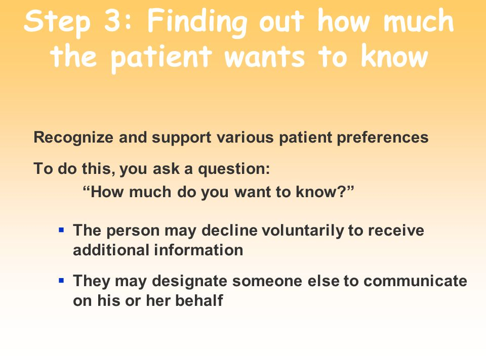 Step 3: Finding out how much the patient wants to know Recognize and support various patient preferences To do this, you ask a question: How much do y