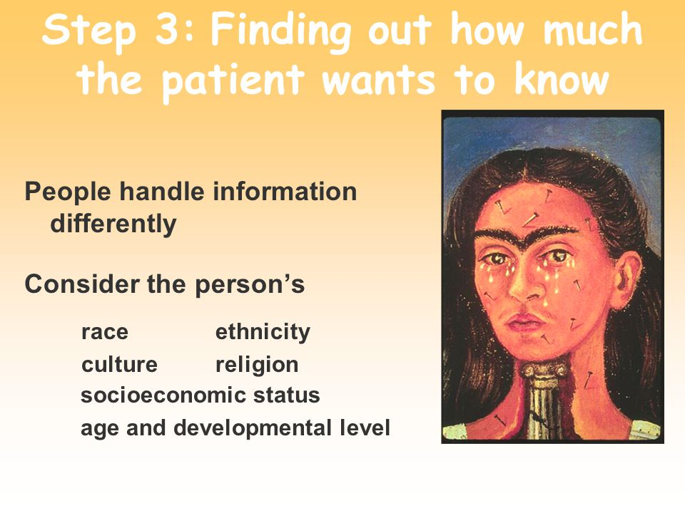 Step 3: Finding out how much the patient wants to know People handle information differently Consider the persons socioeconomic status age and developmental level race culture ethnicity religion