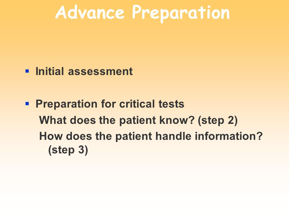 Advance Preparation Initial assessment Preparation for critical tests What does the patient know? (step 2) How does the patient handle information? (s