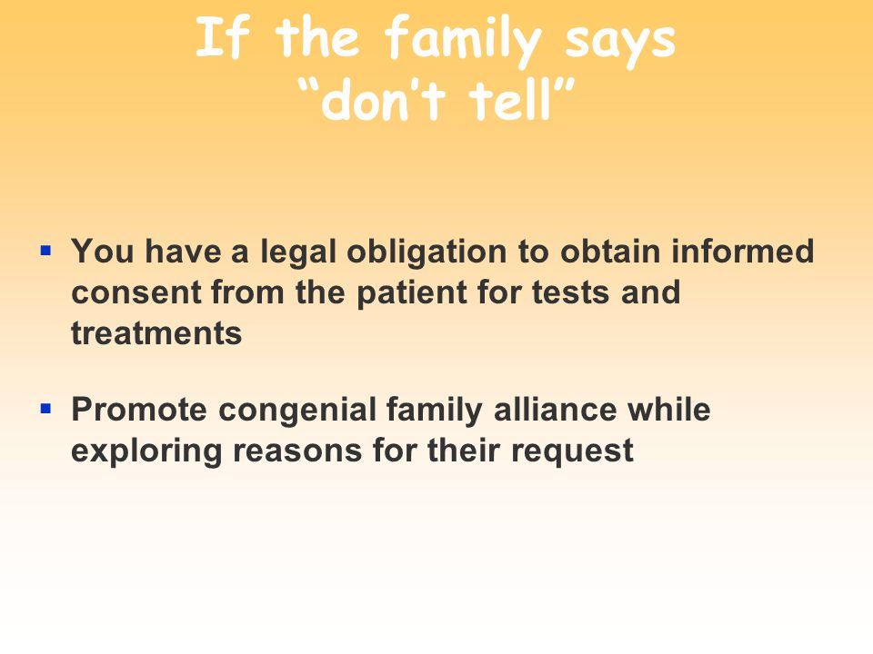 If the family says dont tell You have a legal obligation to obtain informed consent from the patient for tests and treatments Promote congenial family alliance while exploring reasons for their request
