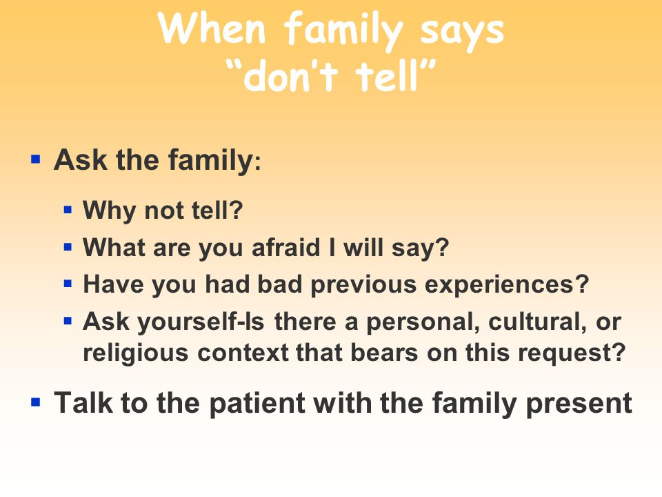 When family says dont tell Ask the family : Why not tell.