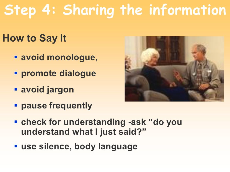 Step 4: Sharing the information How to Say It avoid monologue, promote dialogue avoid jargon pause frequently check for understanding -ask do you unde