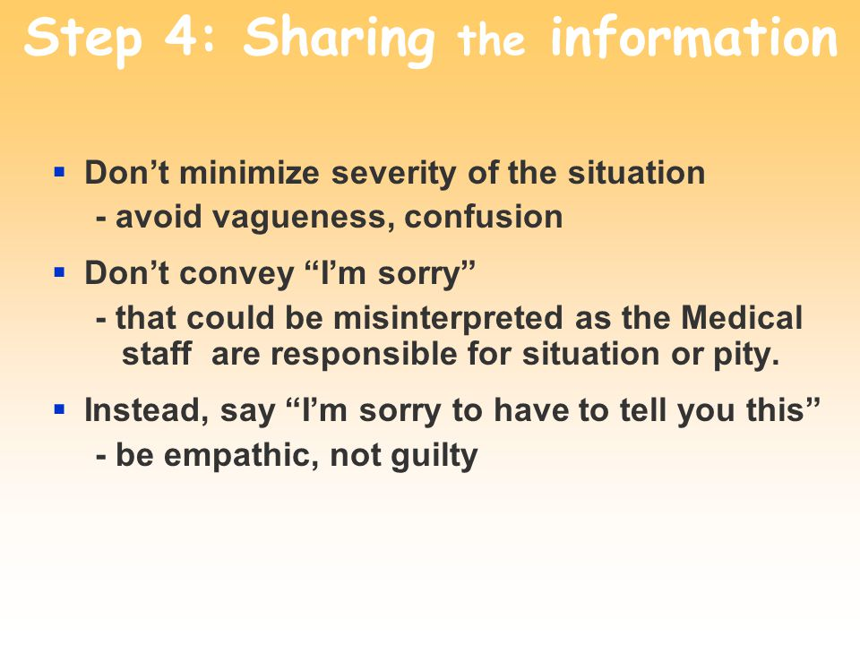 Step 4: Sharing the information Dont minimize severity of the situation - avoid vagueness, confusion Dont convey Im sorry - that could be misinterpreted as the Medical staff are responsible for situation or pity.