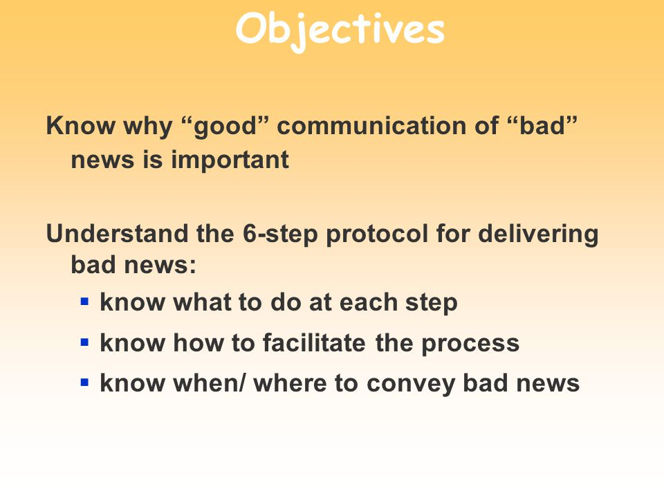 Objectives Know why good communication of bad news is important Understand the 6-step protocol for delivering bad news: know what to do at each step k