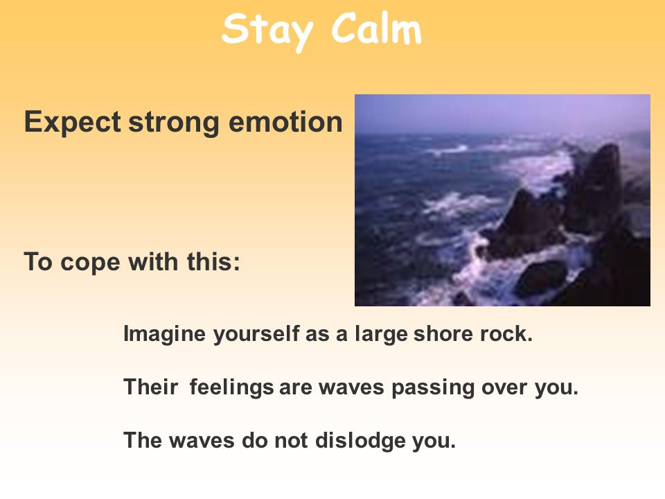 Stay Calm Imagine yourself as a large shore rock. Their feelings are waves passing over you. The waves do not dislodge you. Expect strong emotion To c